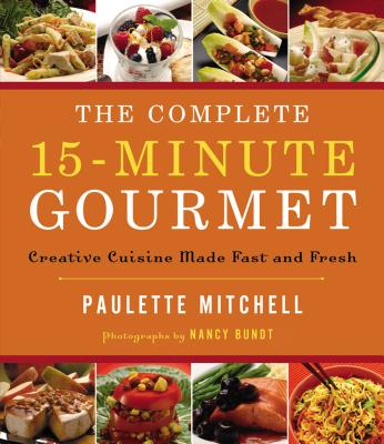 The Complete 15-Minute Gourmet: Creative Cuisine Made Fast and Fresh - Mitchell, Paulette