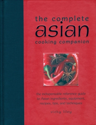 The Complete Asian Cooking Companion: The Indispensable Reference Guide to Asian Ingredients, Equipment, Recipes, Tips, and Techniques - Liley, Vicky