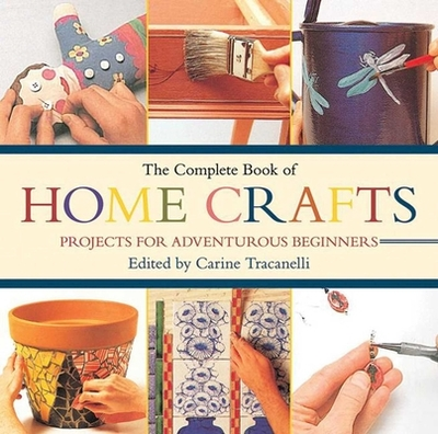 The Complete Book of Home Crafts: Projects for Adventurous Beginners - Tracanelli, Carine (Editor)