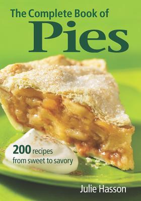 The Complete Book of Pies: 200 Recipes from Sweet to Savory - Hasson, Julie