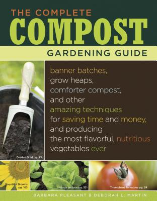 The Complete Compost Gardening Guide: Banner Batches, Grow Heaps, Comforter Compost, and Other Amazing Techniques for Saving Time and Money, and Producing the Most Flavorful, Nutritous Vegetables Ever. - Martin, Deborah L, and Pleasant, Barbara