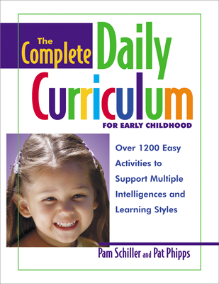 The Complete Daily Curriculum for Early Childhood: Over 1200 Easy Activities to Support Multiple Intelligences and Learning Styles - Schiller, Pam, PhD