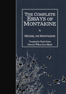 The Complete Essays of Montaigne - Montaigne, Michel, and Cotton, Charles (Translated by), and Hazlitt, William Carew (Editor)
