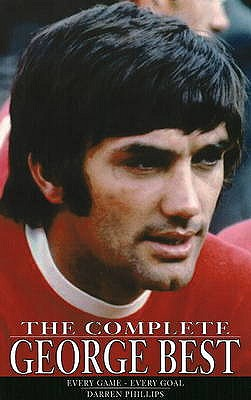 The Complete George Best: Every Game - Every Goal - Phillips, Darren