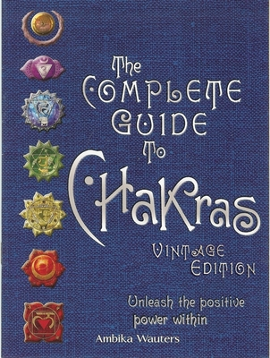 The Complete Guide to Chakras: Unleash the Positive Power Within - Wauters, Ambika