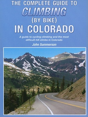 The Complete Guide to Climbing (by Bike) in Colorado: A Guide to Cycling Climbing and the Most Difficult Hill Climbs in Colorado - Summerson, John