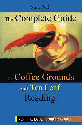 The Complete Guide to Coffee Ground and Tea Leaf Reading - Zed, Sara