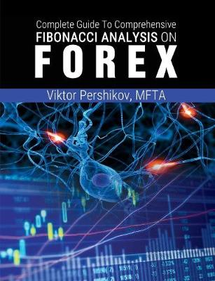 The Complete Guide to Comprehensive Fibonacci Analysis on Forex - Pershikov, Mfta Viktor