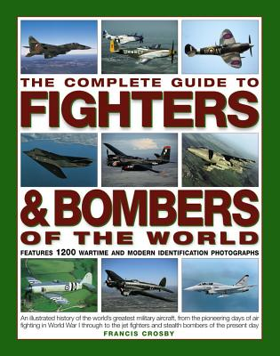 The Complete Guide to Fighters & Bombers of the World: An Illustrated History of the World's Greatest Military Aircraft, from the Pioneering Days of Air Fighting in World War I Through to the Jet Fighters and Stealth Bombers of the Present Day - Crosby, Francis