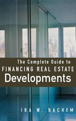 The Complete Guide to Financing Real Estate Developments - Nachem, Ira W