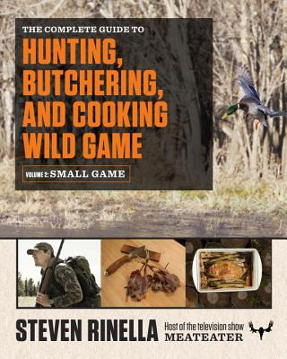 The Complete Guide to Hunting, Butchering, and Cooking Wild Game, Volume 2: Small Game and Fowl - Rinella, Steven, and Hafner, John (Photographer)