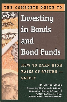 The Complete Guide to Investing in Bonds and Bond Funds: How to Earn High Rates of Return -- Safely - Maeda, Martha