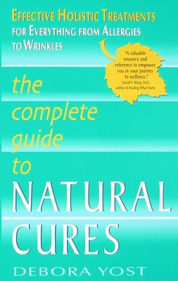 The Complete Guide to Natural Cures: Effective Holistic Treatments for Everything from Allergies to Wrinkles - Yost, Debora