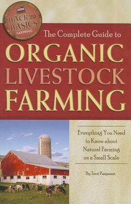 The Complete Guide to Organic Livestock Farming: Everything You Need to Know about Natural Farming on a Small Scale - Paajanen, Terri