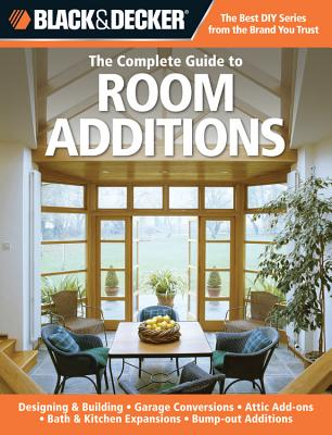The Complete Guide to Room Additions (Black & Decker): Designing & Building -Garage Conversions -Attic Add-Ons -Bath & Kitchen Expansions -Bump-out Additions - Peterson, Chris