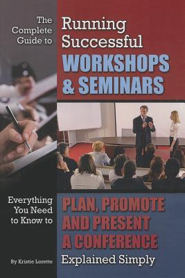 The Complete Guide to Running Successful Workshops & Seminars: Everything You Need to Know to Plan, Promote, and Present a Conference Explained Simply - Lorette, Kristie