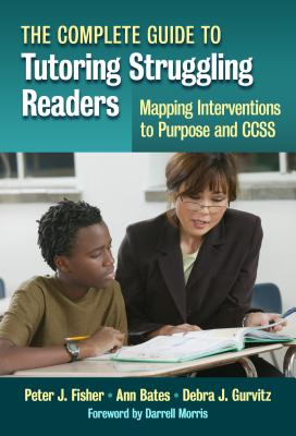 The Complete Guide to Tutoring Struggling Readers - Mapping Interventions to Purpose and Ccss: 0 - Fisher, Peter J, and Bates, Anne, and Gurvitz, Debra J
