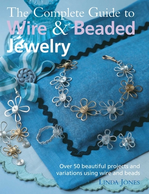 The Complete Guide to Wire & Beaded Jewelry: Over 50 Beautiful Projects and Variations Using Wire and Beads - Jones, Linda