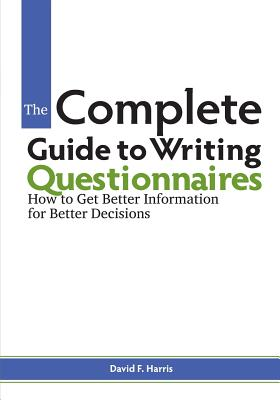 The Complete Guide to Writing Questionnaires: How to Get Better Information for Better Decisions - Harris, David F