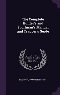 The Complete Hunter's and Sportman's Manual and Trapper's Guide - Buzzacott, Francis H