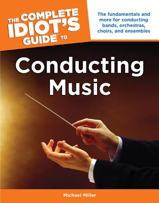 The Complete Idiot's Guide to Conducting Music - Miller, Michael