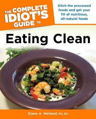 The Complete Idiot's Guide to Eating Clean - Welland, Diane A, R.D.