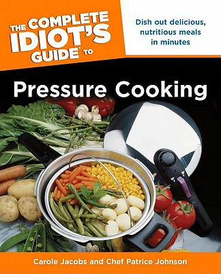 The Complete Idiot's Guide to Pressure Cooking: Dish Out Delicious, Nutritious Meals in Minutes - Jacobs, Carole, and Johnson, Chef Patrice