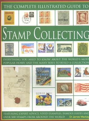 The Complete Illustrated Guide to Stamp Collecting: Everything You Need to Know about the World's Most Popular Hobby and the Many Ways to Build a Collection - MacKay, James, Dr.