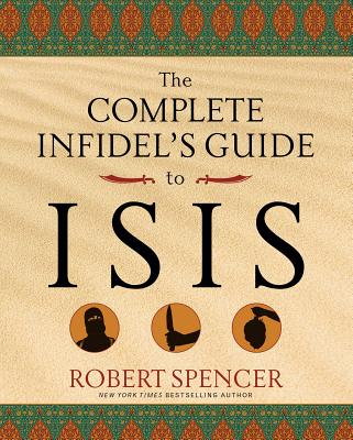 The Complete Infidel's Guide to ISIS - Spencer, Robert