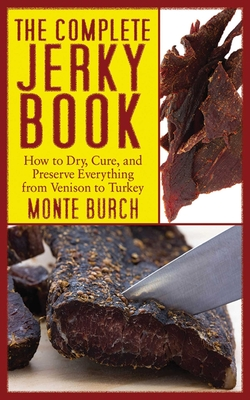The Complete Jerky Book: How to Dry, Cure, and Preserve Everything from Venison to Turkey - Burch, Monte