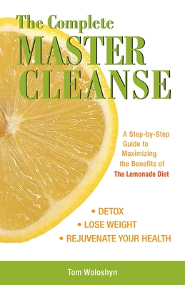 The Complete Master Cleanse: A Step-By-Step Guide to Maximizing the Benefits of the Lemonade Diet - Woloshyn, Tom