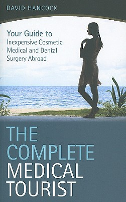 The Complete Medical Tourist: Your Guide to Inexpensive and Safe Cosmetic and Medical Surgery Overseas - Hancock, David