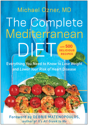 The Complete Mediterranean Diet: Everything You Need to Know to Lose Weight and Lower Your Risk of Heart Disease... with 500 Delicious Recipes - Ozner, Michael, MD