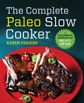 The Complete Paleo Slow Cooker: A Paleo Cookbook for Everyday Meals That Prep Fast & Cook Slow - Frazier, Karen