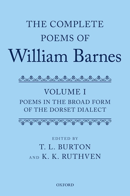 The Complete Poems of William Barnes: Volume I: Poems in the Broad Form of the Dorset Dialect - Burton, T. L. (Editor), and Ruthven, K. K. (Editor)