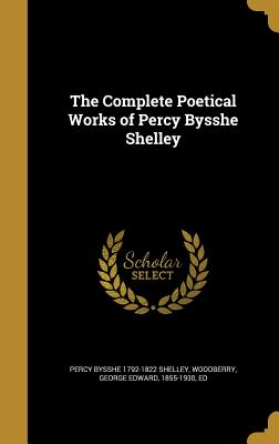The Complete Poetical Works of Percy Bysshe Shelley - Shelley, Percy Bysshe 1792-1822, and Woodberry, George Edward 1855-1930 (Creator)