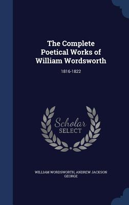The Complete Poetical Works of William Wordsworth: 1816-1822 - Wordsworth, William, and George, Andrew Jackson