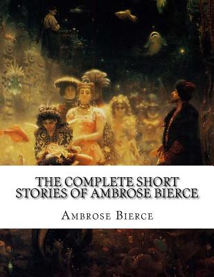 The Complete Short Stories of Ambrose Bierce - Bierce, Ambrose