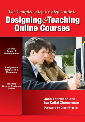 The Complete Step-By-Step Guide to Designing and Teaching Online Courses - Thormann, Joan, and Zimmerman, Isa Kaftal