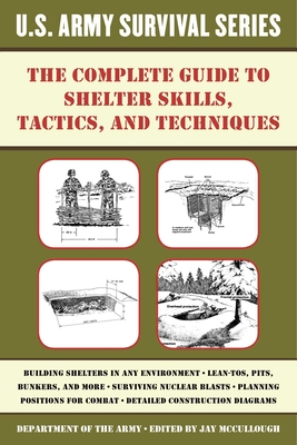 The Complete U.S. Army Survival Guide to Shelter Skills, Tactics, and Techniques - McCullough, Jay (Editor)