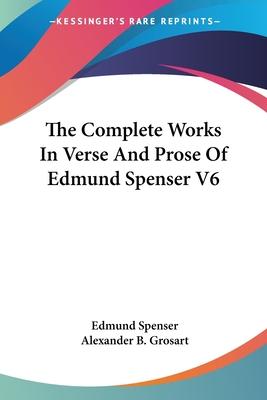 The Complete Works in Verse and Prose of Edmund Spenser V6 - Spenser, Edmund, Professor, and Grosart, Alexander B (Editor)