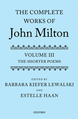 The Complete Works of John Milton: Volume III: The Shorter Poems - Lewalski, Barbara Kiefer (Editor), and Haan, Estelle (Editor)