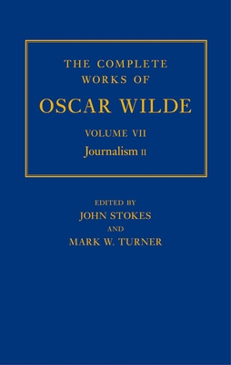 The Complete Works of Oscar Wilde: Volume VII: Journalism II - Stokes, John (Editor), and Turner, Mark (Editor)