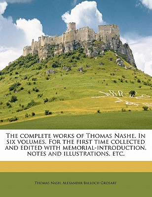 The Complete Works of Thomas Nashe. in Six Volumes. for the First Time Collected and Edited with Memorial-Introduction, Notes and Illustrations, Etc. - Nash, Thomas, and Grosart, Alexander Balloch