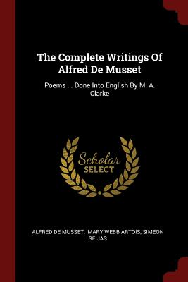 The Complete Writings of Alfred de Musset: Poems ... Done Into English by M. A. Clarke - Musset, Alfred De, and Mary Webb Artois (Creator), and Seijas, Simeon