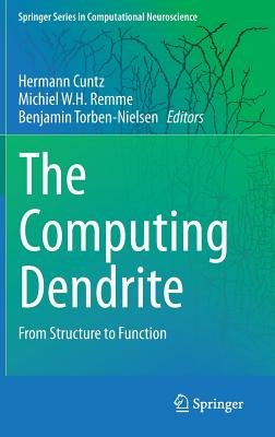 The Computing Dendrite: From Structure to Function - Torben-Nielsen, Benjamin (Editor), and Remme, Michiel W. H. (Editor), and Cuntz, H. (Editor)