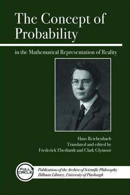 The Concept of Probability in the Mathematical Representation of Reality - Reichenbach, Hans, and Eberhardt, Frederick (Translated by), and Glymour, Clark (Translated by)