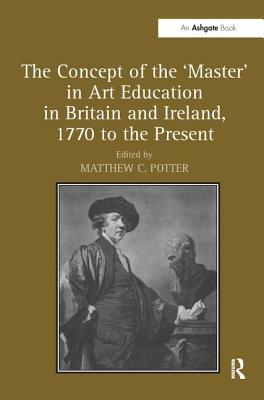 The Concept of the 'Master' in Art Education in Britain and Ireland, 1770 to the Present. Matthew Potter - Potter, Matthew C (Editor)