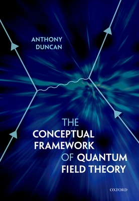 The Conceptual Framework of Quantum Field Theory - Duncan, Anthony