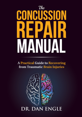 The Concussion Repair Manual: A Practical Guide to Recovering from Traumatic Brain Injuries - Engle, Dan, Dr.